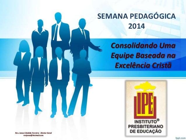 SEMANA PEDAGÓGICA 2014 Consolidando Uma Equipe Baseada na Excelência Cristã  Rev. Jonas Cândido Ferreira - Diretor Geral r...