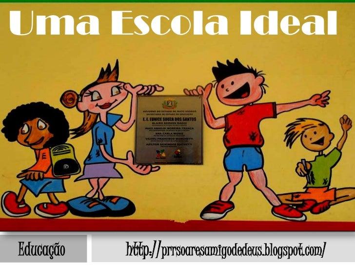 Uma Escola IdealEducação   http://prrsoaresamigodedeus.blogspot.com/