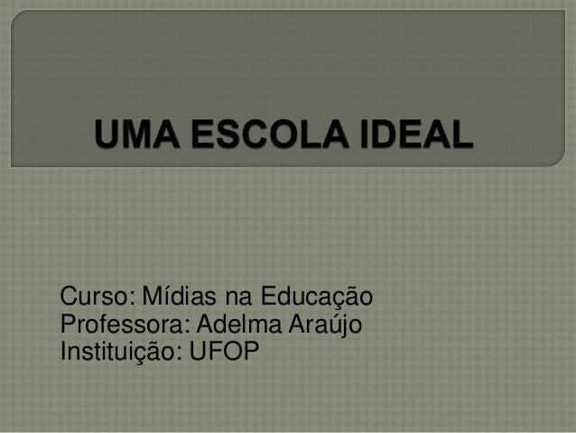 Curso: Mídias na Educação  Professora: Adelma Araújo  Instituição: UFOP