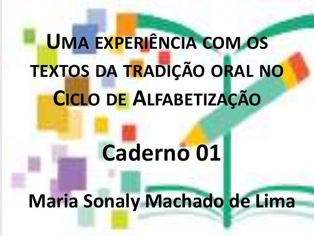 UMA EXPERIÊNCIA COM OS TEXTOS DA TRADIÇÃO ORAL NO CICLO DE ALFABETIZAÇÃO Caderno 01 Maria Sonaly Machado de Lima