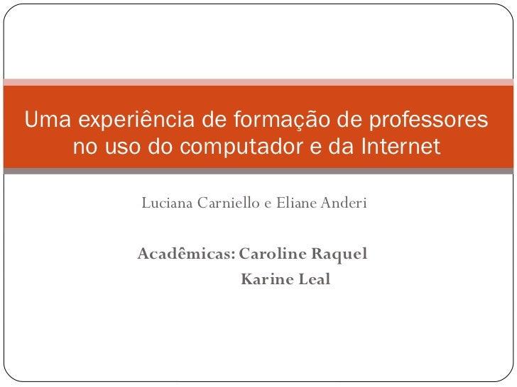 Luciana Carniello e Eliane Anderi Acadêmicas: Caroline Raquel  Karine Leal Uma experiência de formação de professores no u...
