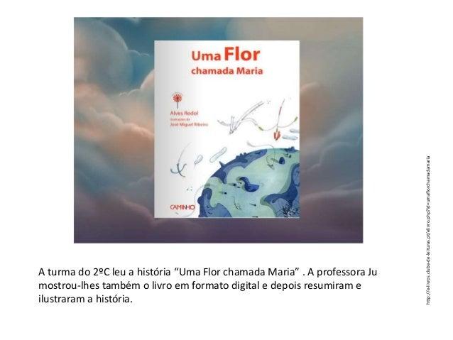 """http://e-livros.clube-de-leituras.pt/elivro.php?id=umaflorchamadamaria  A turma do 2ºC leu a história """"Uma Flor chamada Ma..."""