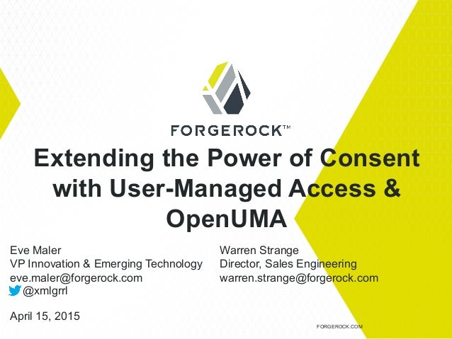 Extending the Power of Consent with User-Managed Access & OpenUMA FORGEROCK.COM Eve Maler VP Innovation & Emerging Technol...