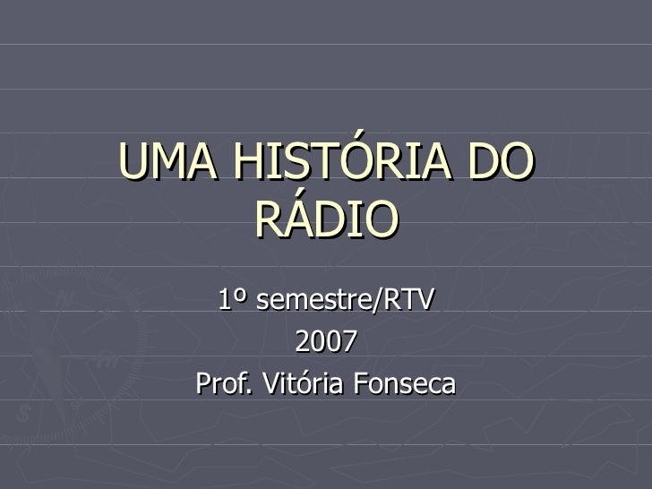 UMA HISTÓRIA DO     RÁDIO    1º semestre/RTV           2007  Prof. Vitória Fonseca