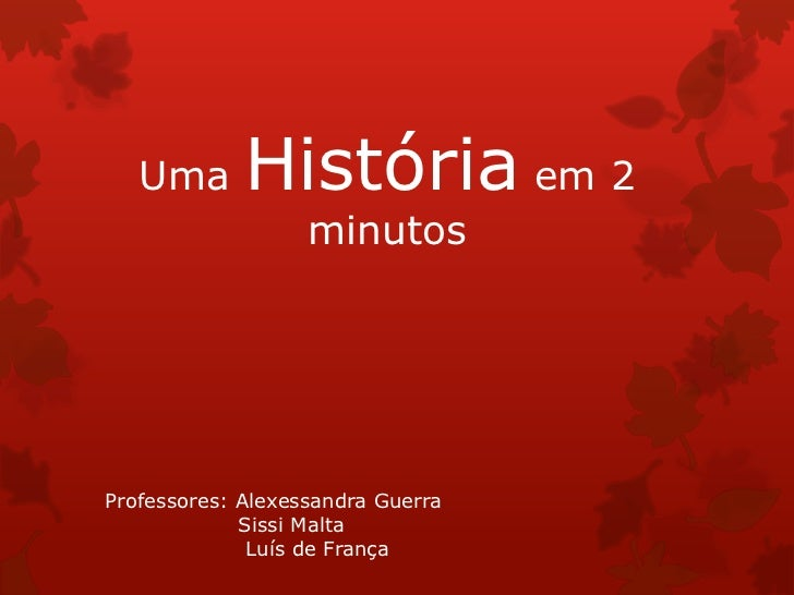 Uma       História em 2                   minutosProfessores: Alexessandra Guerra             Sissi Malta              Luí...