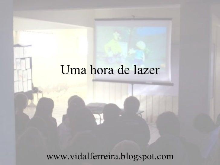Uma hora de lazer www.vidalferreira.blogspot.com