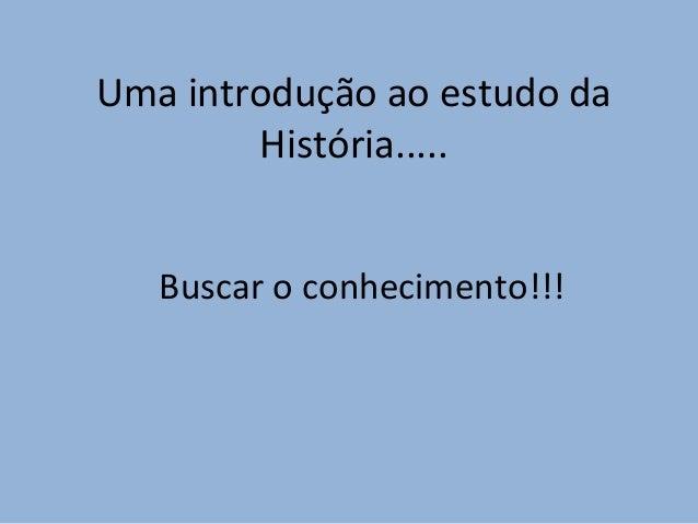 Uma introdução ao estudo da História..... Buscar o conhecimento!!!