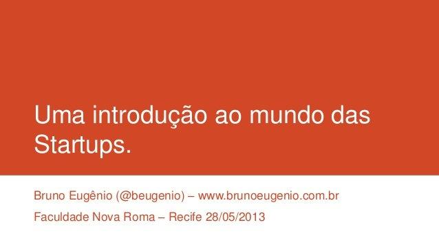 Uma introdução ao mundo dasStartups.Bruno Eugênio (@beugenio) – www.brunoeugenio.com.brFaculdade Nova Roma – Recife 28/05/...
