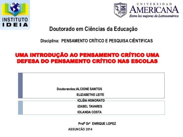 UMA INTRODUÇÃO AO PENSAMENTO CRÍTICO UMA DEFESA DO PENSAMENTO CRÍTICO NAS ESCOLAS Doutorandos:ALCIONE SANTOS ELIZABETHE LE...