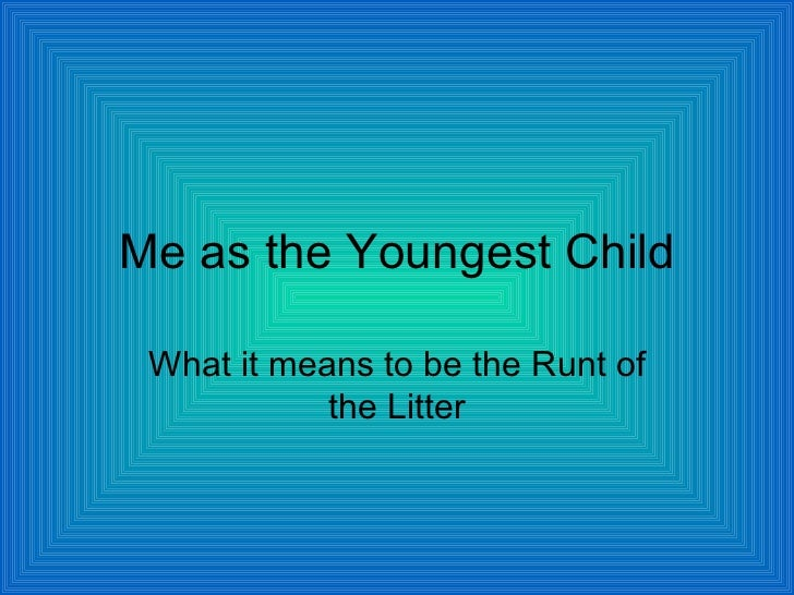 Me as the Youngest Child What it means to be the Runt of the Litter