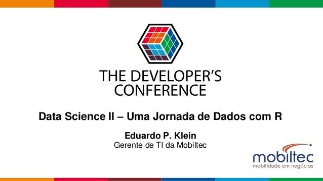 Globalcode – Open4education Data Science II – Uma Jornada de Dados com R Eduardo P. Klein Gerente de TI da Mobiltec