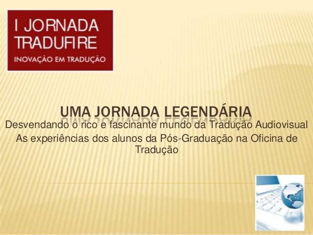 UMA JORNADA LEGENDÁRIADesvendando o rico e fascinante mundo da Tradução Audiovisual  As experiências dos alunos da Pós-Gra...