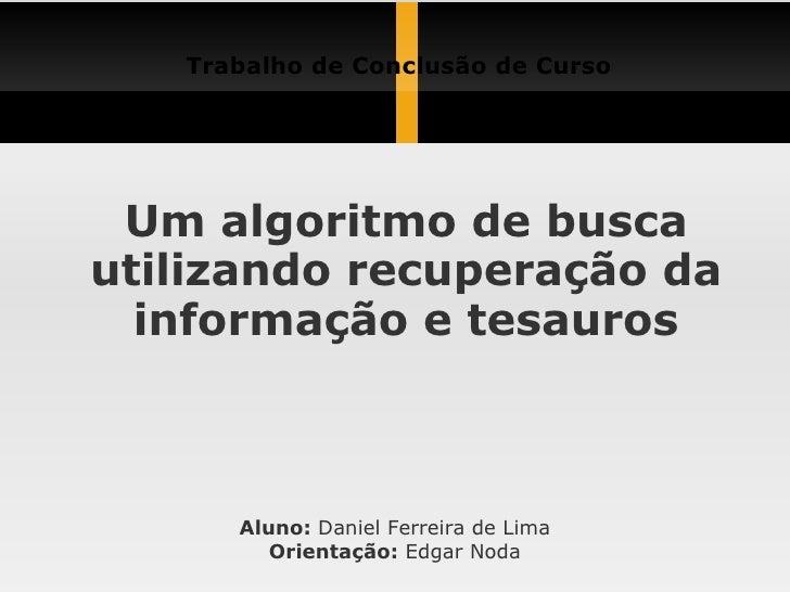 Um algoritmo de busca utilizando recuperação da informação e tesauros Trabalho de Conclusão de Curso Aluno:  Daniel Ferrei...