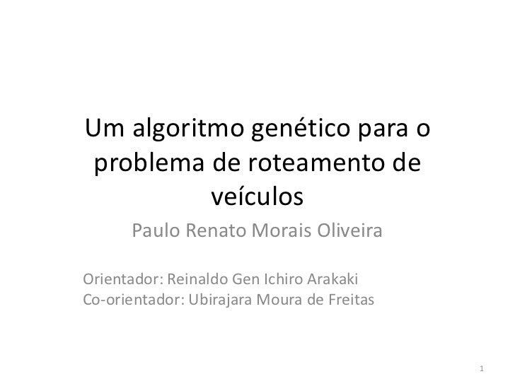 Um algoritmo genético para o problema de roteamento de          veículos      Paulo Renato Morais OliveiraOrientador: Rein...