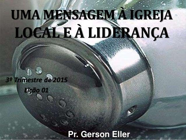 UMA MENSAGEM À IGREJA LOCAL E À LIDERANÇA 3º Trimestre de 2015 Lição 01 Pr. Gerson Eller