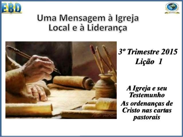 3º Trimestre 2015 Lição 1 A Igreja e seu Testemunho As ordenanças de Cristo nas cartas pastorais