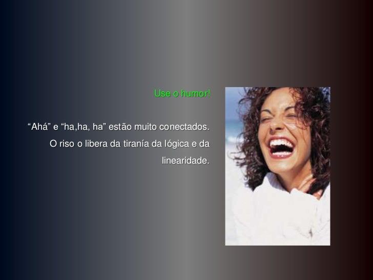 """Use o humor!""""Ahá"""" e """"ha,ha, ha"""" estão muito conectados.     O riso o libera da tiranía da lógica e da                     ..."""