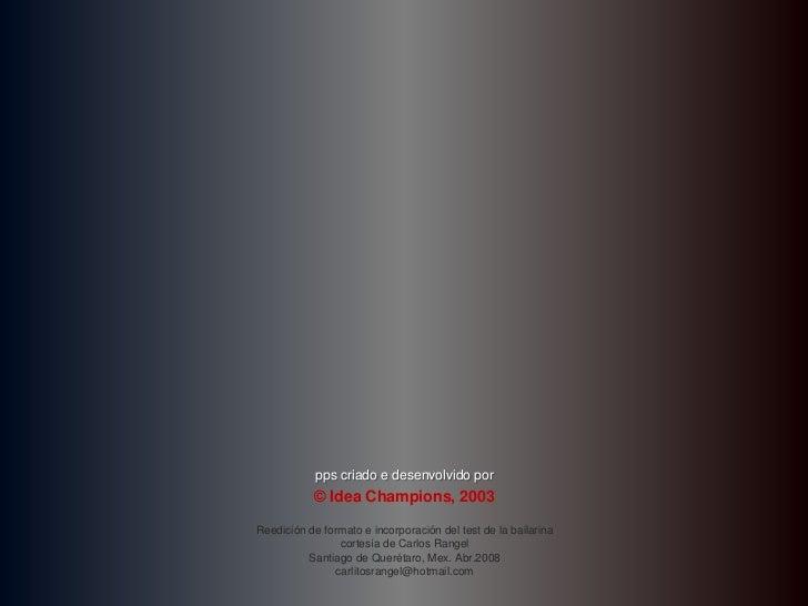 pps criado e desenvolvido por           © Idea Champions, 2003Reedición de formato e incorporación del test de la bailarin...