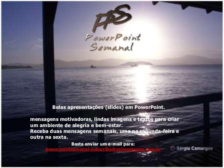 Belas apresentações (slides) em PowerPoint.mensagens motivadoras, lindas imagens e textos para criarum ambiente de alegria...