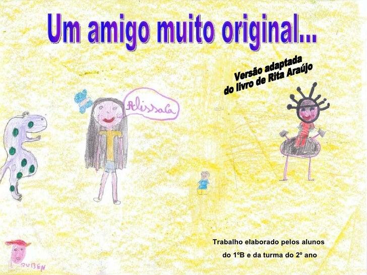 Um amigo muito original... Versão adaptada do livro de Rita Araújo Trabalho elaborado pelos alunos do 1ºB e da turma do 2º...