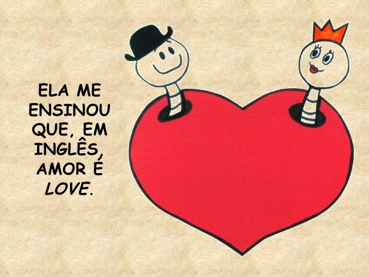 ELA ME ENSINOU QUE, EM INGLÊS, AMOR É  LOVE .