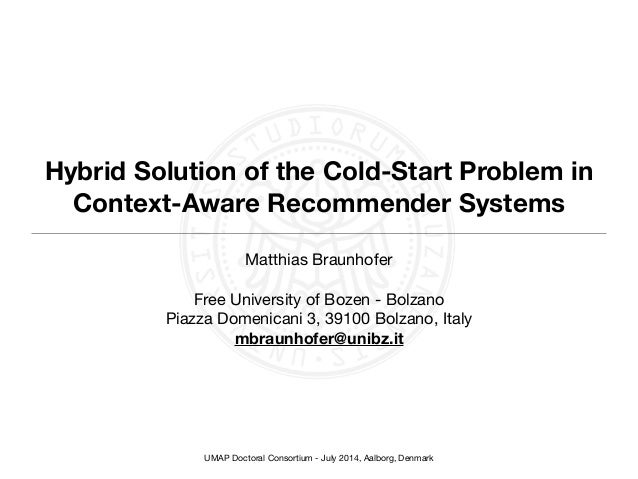 UMAP Doctoral Consortium - July 2014, Aalborg, Denmark Hybrid Solution of the Cold-Start Problem in Context-Aware Recommen...