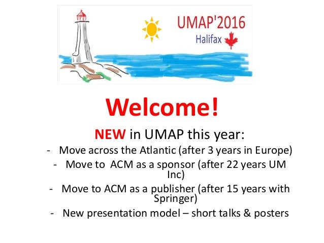 Welcome! NEW in UMAP this year: - Move across the Atlantic (after 3 years in Europe) - Move to ACM as a sponsor (after 22 ...