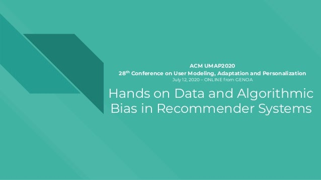 Hands on Data and Algorithmic Bias in Recommender Systems ACM UMAP2020 28th Conference on User Modeling, Adaptation and Pe...