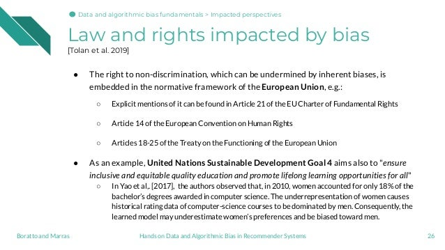 Law and rights impacted by bias [Tolan et al. 2019] ● The right to non-discrimination, which can be undermined by inherent...