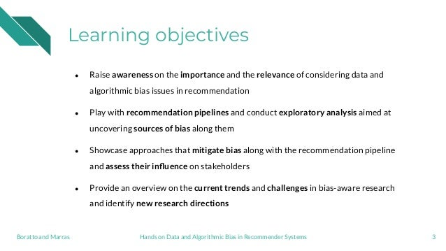 Learning objectives ● Raise awareness on the importance and the relevance of considering data and algorithmic bias issues ...