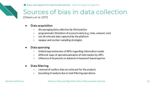 Sources of bias in data collection [Olteanu et al. 2017] ● Data acquisition ○ discouraging data collection by third partie...