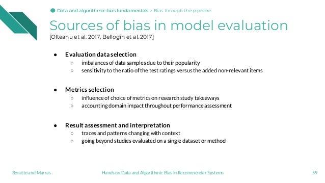 Sources of bias in model evaluation [Olteanu et al. 2017, Bellogin et al. 2017] ● Evaluation data selection ○ imbalances o...