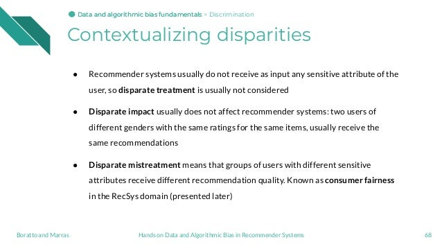 Contextualizing disparities ● Recommender systems usually do not receive as input any sensitive attribute of the user, so ...