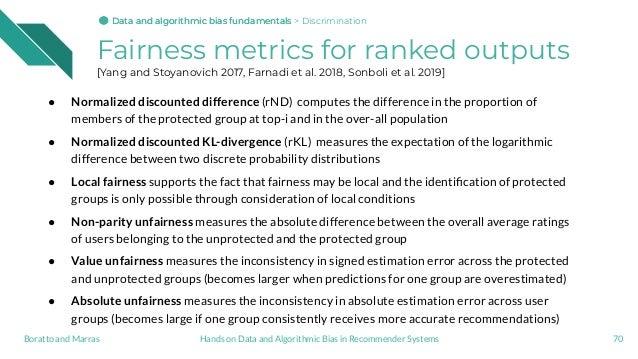 Fairness metrics for ranked outputs [Yang and Stoyanovich 2017, Farnadi et al. 2018, Sonboli et al. 2019] ● Normalized dis...