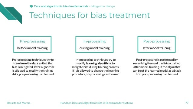 Techniques for bias treatment 77 Pre-processing before model training In-processing during model training Post-processing ...