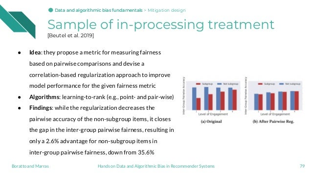 Sample of in-processing treatment [Beutel et al. 2019] ● Idea: they propose a metric for measuring fairness based on pairw...