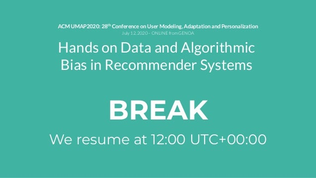 BREAK We resume at 12:00 UTC+00:00 Hands on Data and Algorithmic Bias in Recommender Systems ACM UMAP2020: 28th Conference...