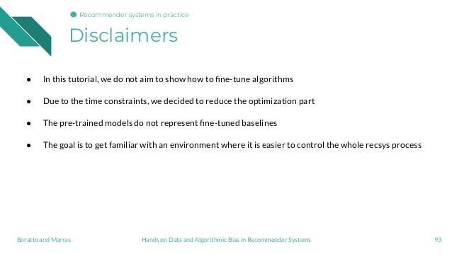 Disclaimers 93Hands on Data and Algorithmic Bias in Recommender SystemsBoratto and Marras ● In this tutorial, we do not ai...