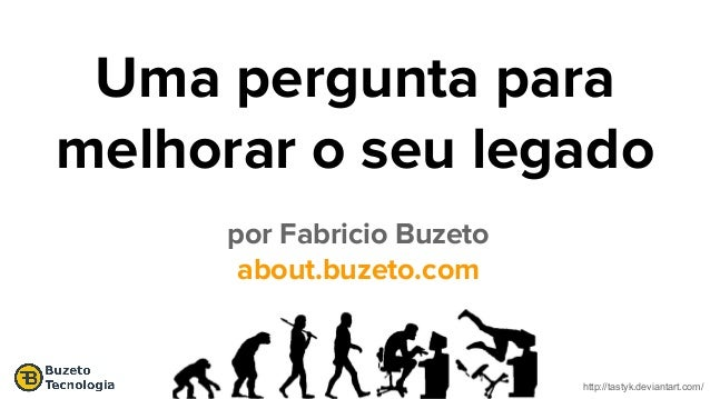 http://tastyk.deviantart.com/ Uma pergunta para melhorar o seu legado por Fabricio Buzeto about.buzeto.com