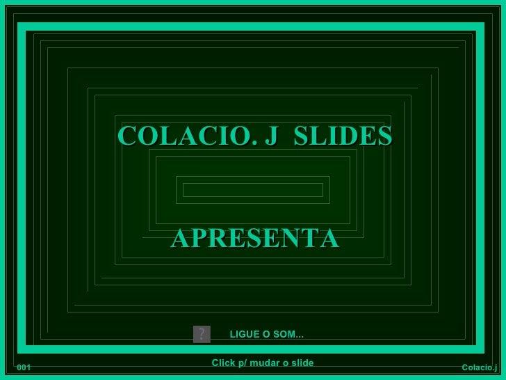 COLACIO. J SLIDES         APRESENTA              LIGUE O SOM...001        Click p/ mudar o slide   Colacio.j