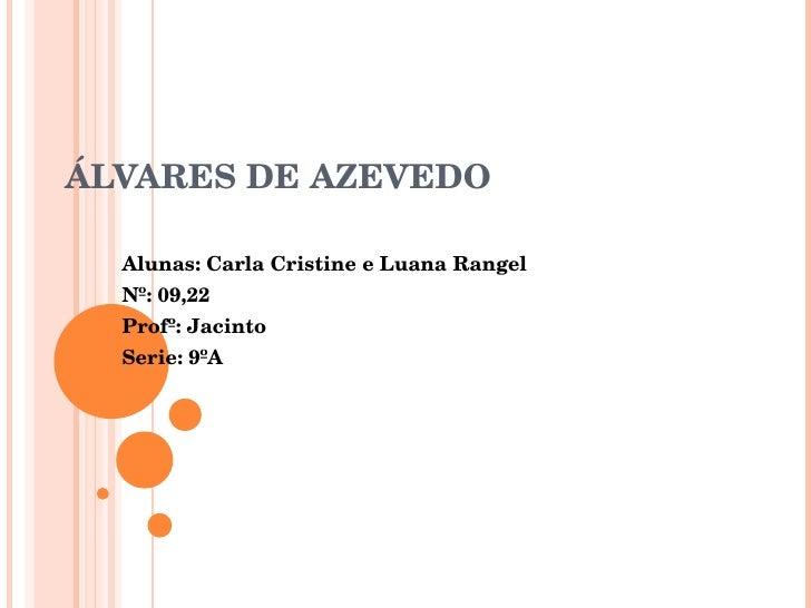 ÁLVARES DE AZEVEDO Alunas: Carla Cristine e Luana Rangel Nº: 09,22 Profº: Jacinto Serie: 9ºA