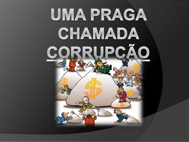 O que é corrupção ?  É o ato de se corromper, oferecer algo para obter vantagem em negociar onde se favorece uma pessoa e...