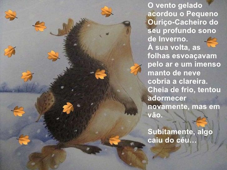 <ul><li>O vento gelado acordou o Pequeno Ouriço-Cacheiro do seu profundo sono de Inverno. </li></ul><ul><li>À sua volta, a...