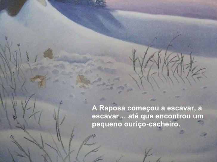 <ul><li>A Raposa começou a escavar, a escavar… até que encontrou um pequeno ouriço-cacheiro. </li></ul>