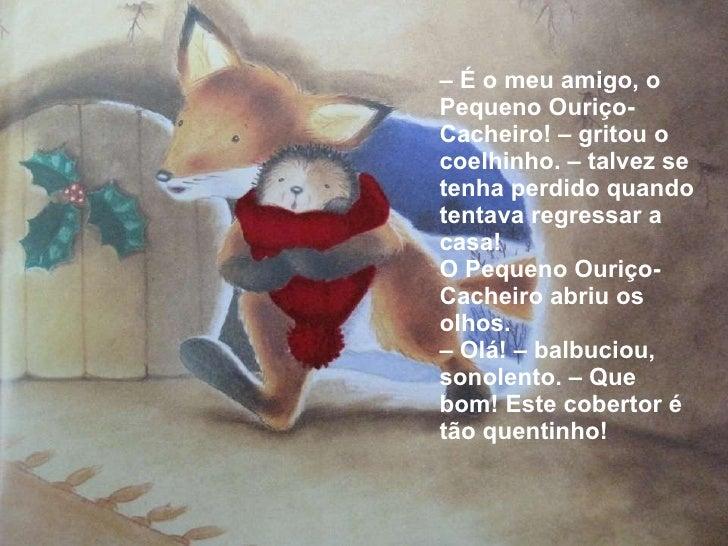 <ul><li>–  É o meu amigo, o Pequeno Ouriço-Cacheiro! – gritou o coelhinho. – talvez se tenha perdido quando tentava regres...