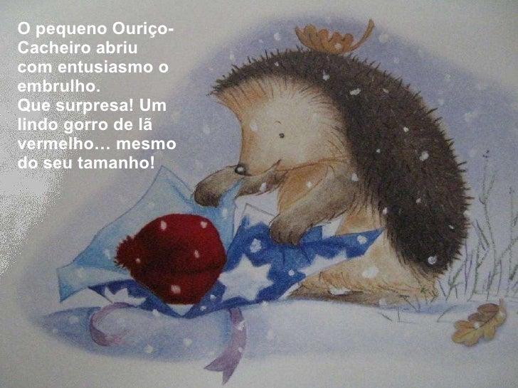 <ul><li>O pequeno Ouriço-Cacheiro abriu com entusiasmo o embrulho. </li></ul><ul><li>Que surpresa! Um lindo gorro de lã ve...