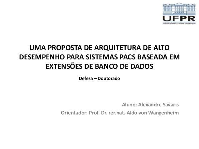 UMA PROPOSTA DE ARQUITETURA DE ALTO  DESEMPENHO PARA SISTEMAS PACS BASEADA EM  EXTENSÕES DE BANCO DE DADOS  Defesa – Douto...