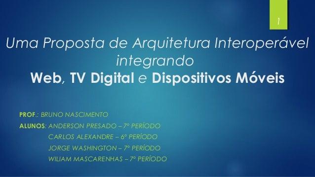 Uma Proposta de Arquitetura Interoperável integrando Web, TV Digital e Dispositivos Móveis PROF.: BRUNO NASCIMENTO ALUNOS:...