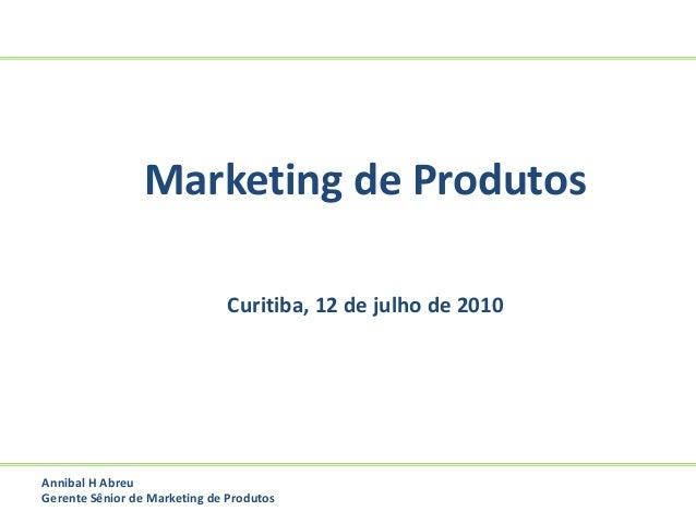 Marketing de Produtos Curitiba, 12 de julho de 2010 Annibal H Abreu Gerente Sênior de Marketing de Produtos
