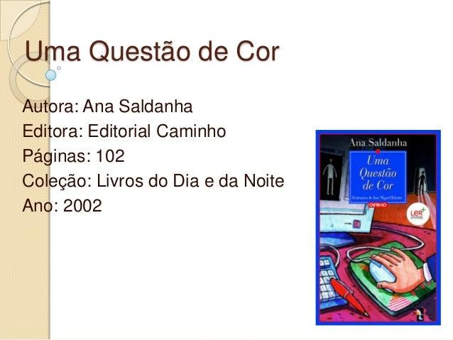 Uma Questão de CorAutora: Ana SaldanhaEditora: Editorial CaminhoPáginas: 102Coleção: Livros do Dia e da NoiteAno: 2002